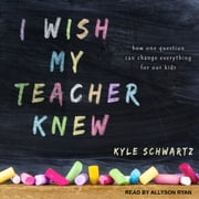 I Wish My Teacher Knew - How One Question Can Change Everything for Our Kids audiobook by Kyle Schwartz