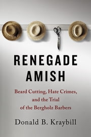 Renegade Amish - Beard Cutting, Hate Crimes, and the Trial of the Bergholz Barbers ebook by Donald B. Kraybill
