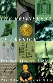 The Refinement of America - Persons, Houses, Cities ebook by Richard Lyman Bushman
