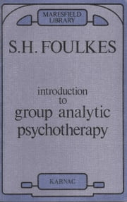 Introduction to Group Analytic Psychotherapy - Studies in the Social Integration of Individuals and Groups ebook by S. H. Foulkes