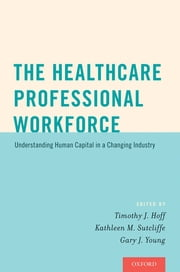 The Healthcare Professional Workforce - Understanding Human Capital in a Changing Industry ebook by Timothy J. Hoff,Kathleen M. Sutcliffe,Gary J. Young