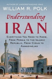Understanding Iran - Everything You Need to Know, From Persia to the Islamic Republic, From Cyrus to Khamenei ebook by William R. Polk