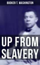 Up from Slavery - Memoir of the Visionary Educator, African American Leader and Influential Civil Rights Activist ebook by