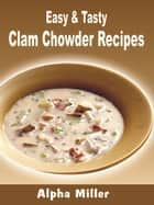 Easy & Tasty Clam Chowder Recipes ebook by Alpha Miller