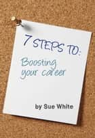 7 STEPS TO: Boosting your career ebook by Sue White
