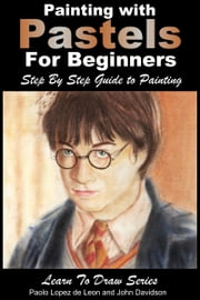 Painting with Pastels For Beginners: Step by Step Guide to Painting ebook by Paolo Lopez de Leon, John Davidson