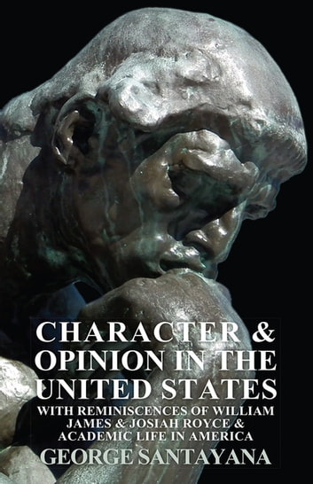 Character and Opinion in the United States, with Reminiscences of William James and Josiah Royce and Academic Life in America ebook by George Santayana