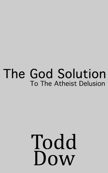 The God Solution To The Atheist Delusion ebook by Todd Dow