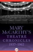 Mary McCarthy's Theatre Chronicles, 1937–1962 ebook by Mary McCarthy