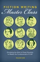 Fiction Writing Master Class - Emulating the Work of Great Novelists to Master the Fundamentals of Craft ebook by William Cane