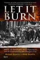 Let It Burn - MOVE, the Philadelphia Police Department, and the Confrontation that Changed a City ebook by Michael Boyette, Randi Boyette