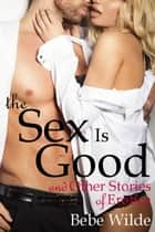 The Sex Is Good and Other Stories of Erotica ebook by Bebe Wilde