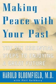 Making Peace With Your Past - The Six Essential Steps to Enjoying a Great Future ebook by Harold H. Bloomfield