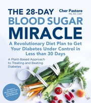 The 28-Day Blood Sugar Miracle - A Revolutionary Diet Plan to Get Your Diabetes Under Control in Less Than 30 Days ebook by Cher Pastore, MS, RD, CDE