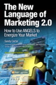 The New Language of Marketing 2.0 - How to Use ANGELS to Energize Your Market ebook by Sandy Carter