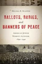 Ballots, Babies, and Banners of Peace ebook by Melissa R. Klapper