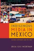 Indigenous Media in Mexico - Culture, Community, and the State ebook by Erica Cusi Wortham