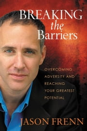 Breaking the Barriers - Overcoming Adversity and Reaching Your Greatest Potential ebook by Jason Frenn