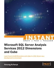 Instant Microsoft SQL Server Analysis Service 2012 Dimensions and Cube ebook by Anurag Acharya
