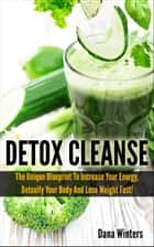 Detox Cleanse : The Unique 14 days Blueprint To Increase Your Energy, Detoxify Your Body And Lose Weight Fast! ebook by Dana Winters