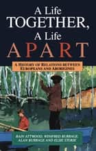 A Life Together, A Life Apart - A History of relations between Europeans and Aborigines ebook by Bain Attwood, Winifred Burrage, Alan Burrage,...