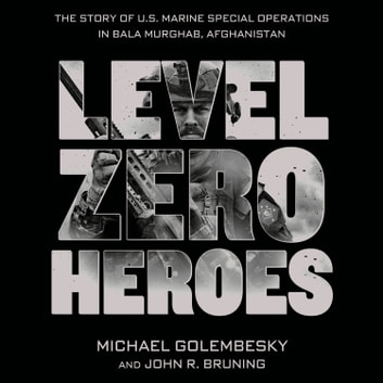 Level Zero Heroes - The Story of U.S. Marine Special Operations in Bala Murghab, Afghanistan audiobook by Michael Golembesky,John R. Bruning