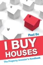I Buy Houses - The Property Investor's Handbook ebook by Paul Do