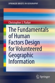 The Fundamentals of Human Factors Design for Volunteered Geographic Information ebook by Christopher J. Parker