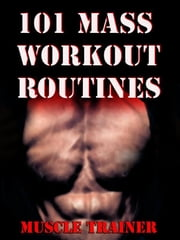 101 Mass Workout Routines ebook by Muscle Trainer