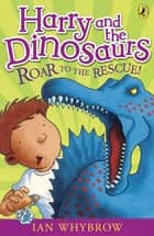 Harry and the Dinosaurs: Roar to the Rescue! ebook by Ian Whybrow