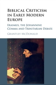Biblical Criticism in Early Modern Europe - Erasmus, the Johannine Comma and Trinitarian Debate ebook by Grantley McDonald