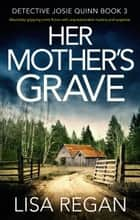 Her Mother's Grave - An absolutely gripping crime thriller with unputdownable mystery and suspense ebook by Lisa Regan