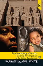 Psychology of Blacks - Centering Our Perspectives in the African Consciousness ebook by Thomas A Parham,Adisa Ajamu,Joseph L. White