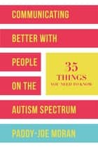Communicating Better with People on the Autism Spectrum - 35 Things You Need to Know ebook by Paddy-Joe Moran