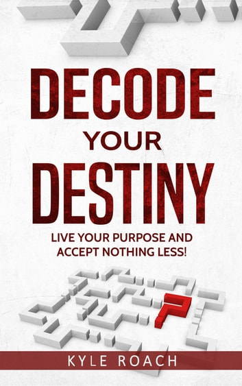 Decode Your Destiny: Live Your Purpose and Accept Nothing Less! ebook by Kyle Roach