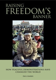 Raising Freedom's Banner - How peaceful demonstrations have changed the world ebook by Paul Harris