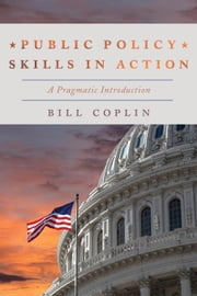 Public Policy Skills in Action: A Pragmatic Introduction ebook by Coplin, Bill