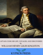 Captain Cook His Life, Voyages, and Discoveries ebook by William Henry Giles Kingston
