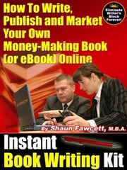Instant Book Writing Kit - How To Write, Publish and Market Your Own Money-Making Book (or eBook) Online ebook by Fawcett, Shaun