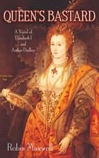The Queen's Bastard - A Novel of Elizabeth I and Arthur Dudley ebook by Robin Maxwell