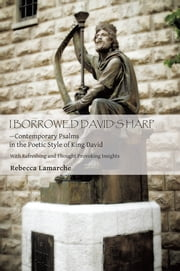 I BORROWED DAVID'S HARP—Contemporary Psalms in the Poetic Style of King David - With Refreshing and Thought Provoking Insights ebook by Rebecca Lamarche