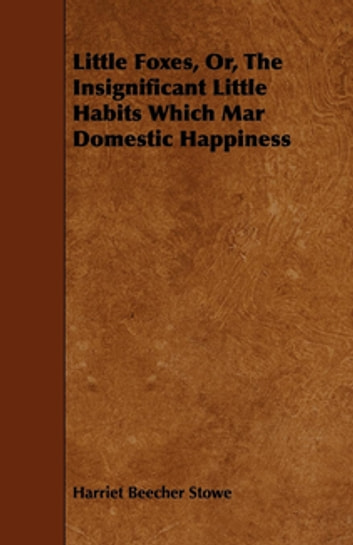Little Foxes, Or, The Insignificant Little Habits Which Mar Domestic Happiness ebook by Harriet Beecher Stowe