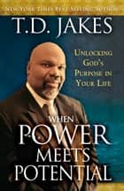 When Power Meets Potential - Unlocking God's Purpose in Your Life ebook by T. D. Jakes