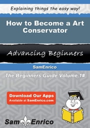 How to Become a Art Conservator - How to Become a Art Conservator ebook by Adan Beaulieu
