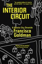 The Interior Circuit - A Mexico City Chronicle ebook by Francisco Goldman