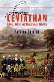 American Leviathan - Empire, Nation, and Revolutionary Frontier ebook by Patrick Griffin