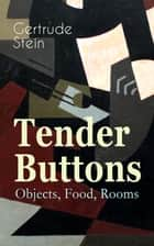 Tender Buttons – Objects, Food, Rooms - Collection of Poems in Verse and Prose ebook by Gertrude Stein