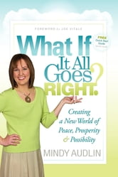 What If It All Goes Right? - Creating a New World of Peace, Prosperity & Possibility ebook by Mindy Audlin