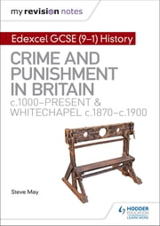 My Revision Notes: Edexcel GCSE (9-1) History: Crime and punishment in Britain, c1000-present and Whitechapel, c1870-c1900