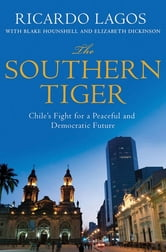The Southern Tiger - Chile's Fight for a Democratic and Prosperous Future ebook by Ricardo Lagos,Blake Hounshell,Elizabeth Dickinson